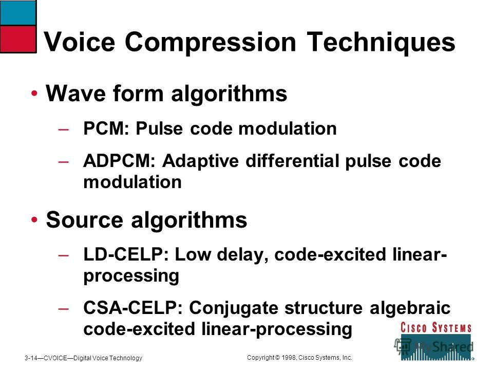 3-14CVOICEDigital Voice Technology Copyright © 1998, Cisco Systems, Inc. Voice Compression Techniques Wave form algorithms –PCM: Pulse code modulation –ADPCM: Adaptive differential pulse code modulation Source algorithms –LD-CELP: Low delay, code-exc