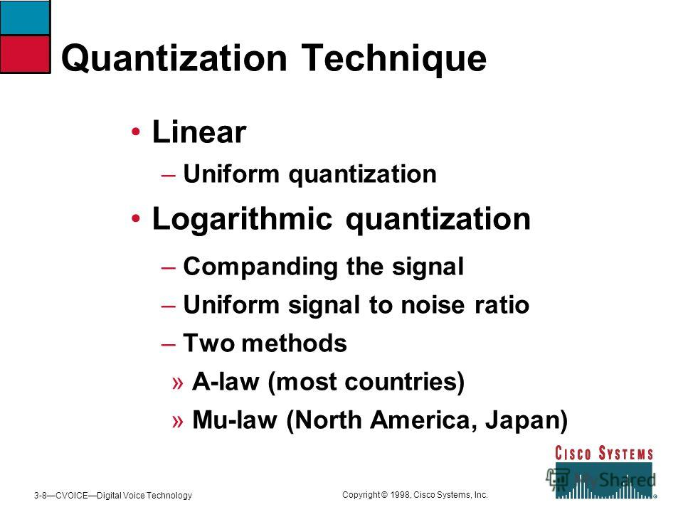 3-8CVOICEDigital Voice Technology Copyright © 1998, Cisco Systems, Inc. Quantization Technique Linear – Uniform quantization Logarithmic quantization – Companding the signal – Uniform signal to noise ratio – Two methods A-law (most countries) Mu-law