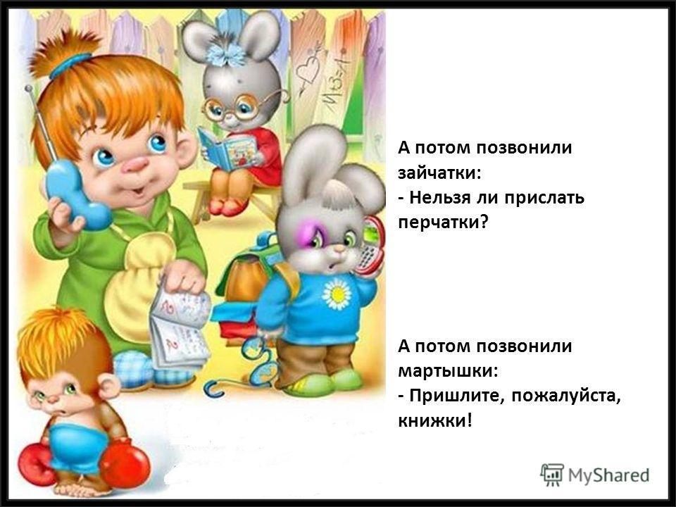 А потом позвонили зайчатки: - Нельзя ли прислать перчатки? А потом позвонили мартышки: - Пришлите, пожалуйста, книжки!