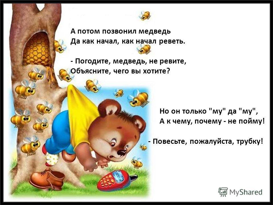 А потом позвонил медведь Да как начал, как начал реветь. - Погодите, медведь, не ревите, Объясните, чего вы хотите? Но он только му да му, А к чему, почему - не пойму! - Повесьте, пожалуйста, трубку!