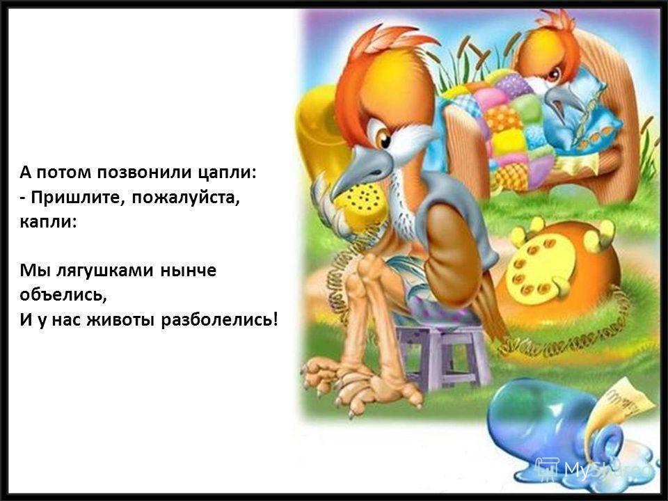 А потом позвонили цапли: - Пришлите, пожалуйста, капли: Мы лягушками нынче объелись, И у нас животы разболелись!
