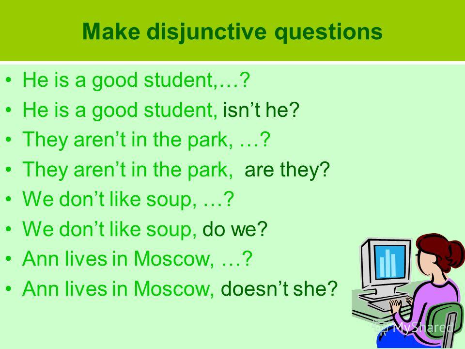 Make disjunctive questions He is a good student,…? He is a good student, isnt he? They arent in the park, …? They arent in the park, are they? We dont like soup, …? We dont like soup, do we? Ann lives in Moscow, …? Ann lives in Moscow, doesnt she?