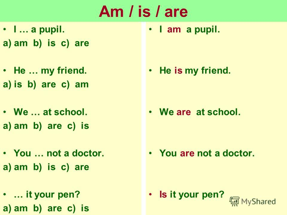 Am / is / are I … a pupil. a) am b) is c) are He … my friend. a) is b) are c) am We … at school. a) am b) are c) is You … not a doctor. a) am b) is c) are … it your pen? a) am b) are c) is I am a pupil. He is my friend. We are at school. You are not