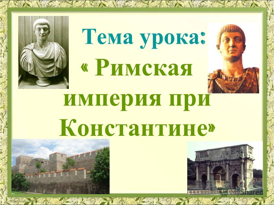 Тема урока : « Римская империя при Константине »