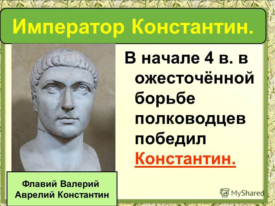 В начале 4 в. в ожесточённой борьбе полководцев победил Константин. Император Константин. Флавий Валерий Аврелий Константин
