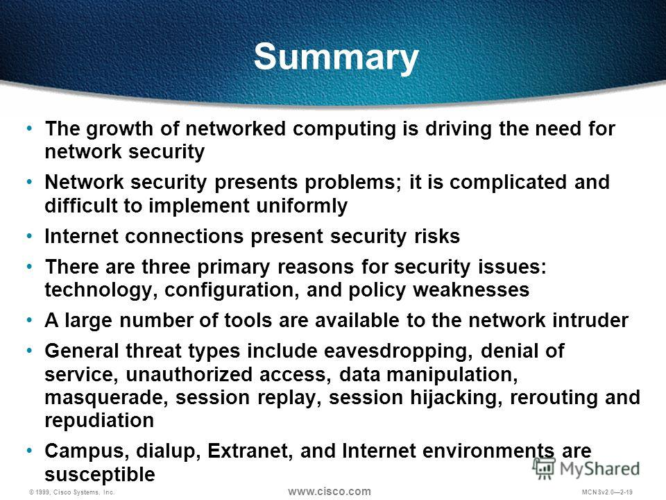 © 1999, Cisco Systems, Inc. www.cisco.com MCNSv2.02-19 Summary The growth of networked computing is driving the need for network security Network security presents problems; it is complicated and difficult to implement uniformly Internet connections