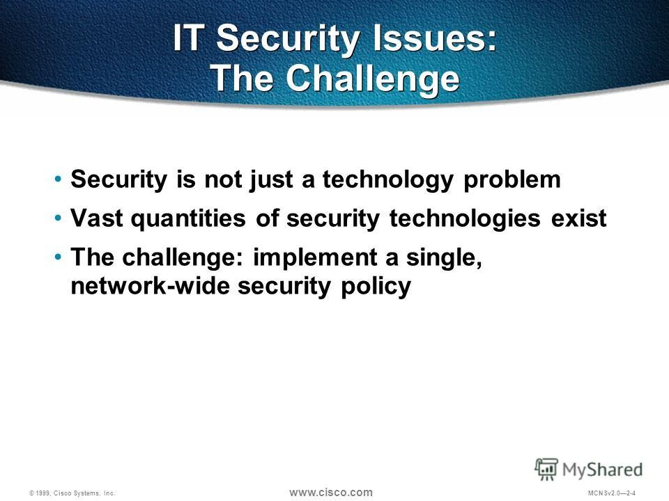 © 1999, Cisco Systems, Inc. www.cisco.com MCNSv2.02-4 IT Security Issues: The Challenge Security is not just a technology problem Vast quantities of security technologies exist The challenge: implement a single, network-wide security policy