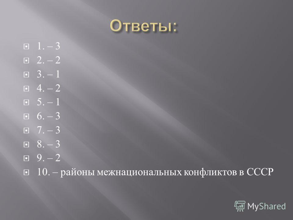 1. – 3 2. – 2 3. – 1 4. – 2 5. – 1 6. – 3 7. – 3 8. – 3 9. – 2 10. – районы межнациональных конфликтов в СССР