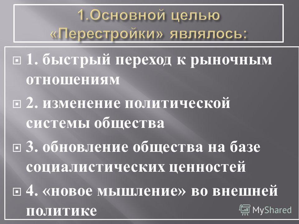 1. быстрый переход к рыночным отношениям 2. изменение политической системы общества 3. обновление общества на базе социалистических ценностей 4. « новое мышление » во внешней политике
