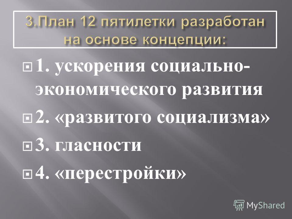 1. ускорения социально - экономического развития 2. « развитого социализма » 3. гласности 4. « перестройки »