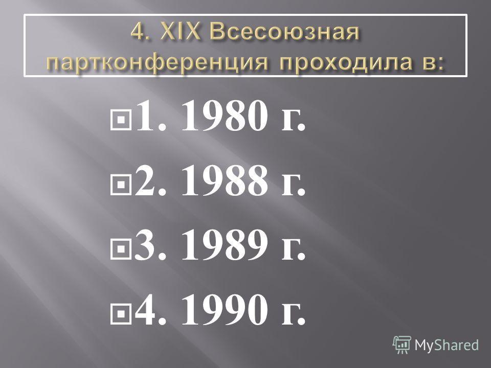 1. 1980 г. 2. 1988 г. 3. 1989 г. 4. 1990 г.