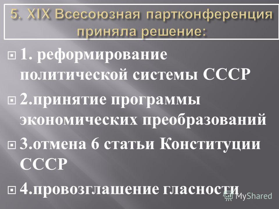 1. реформирование политической системы СССР 2. принятие программы экономических преобразований 3. отмена 6 статьи Конституции СССР 4. провозглашение гласности