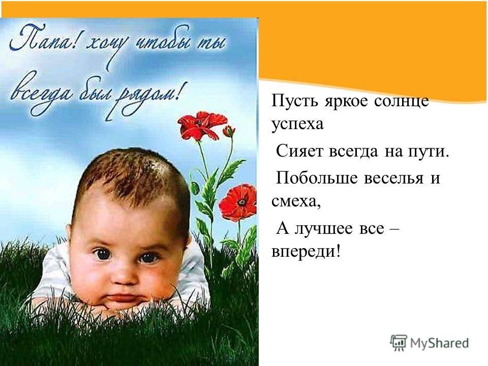Пусть яркое солнце успеха Сияет всегда на пути. Побольше веселья и смеха, А лучшее все – впереди!