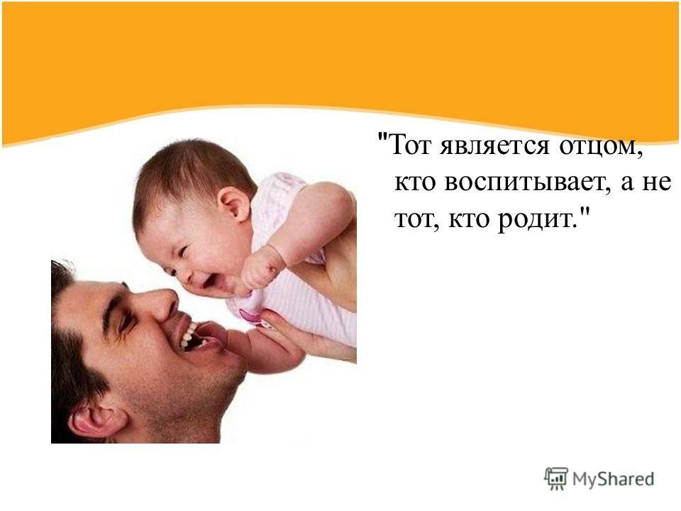 Тот является отцом, кто воспитывает, а не тот, кто родит.