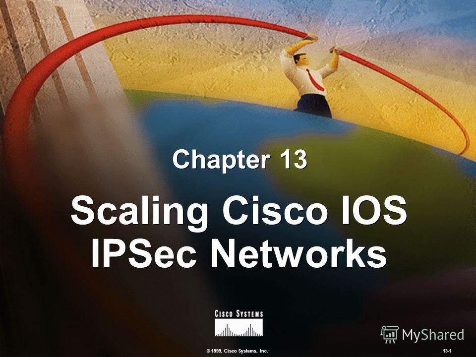 © 1999, Cisco Systems, Inc. 13-1 Scaling Cisco IOS IPSec Networks Chapter 13
