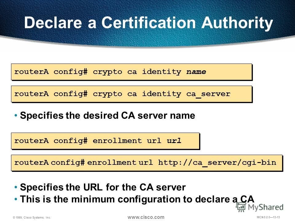 © 1999, Cisco Systems, Inc. www.cisco.com MCNS 2.013-13 Declare a Certification Authority routerA config# enrollment url url Specifies the URL for the CA server This is the minimum configuration to declare a CA routerA config# crypto ca identity name