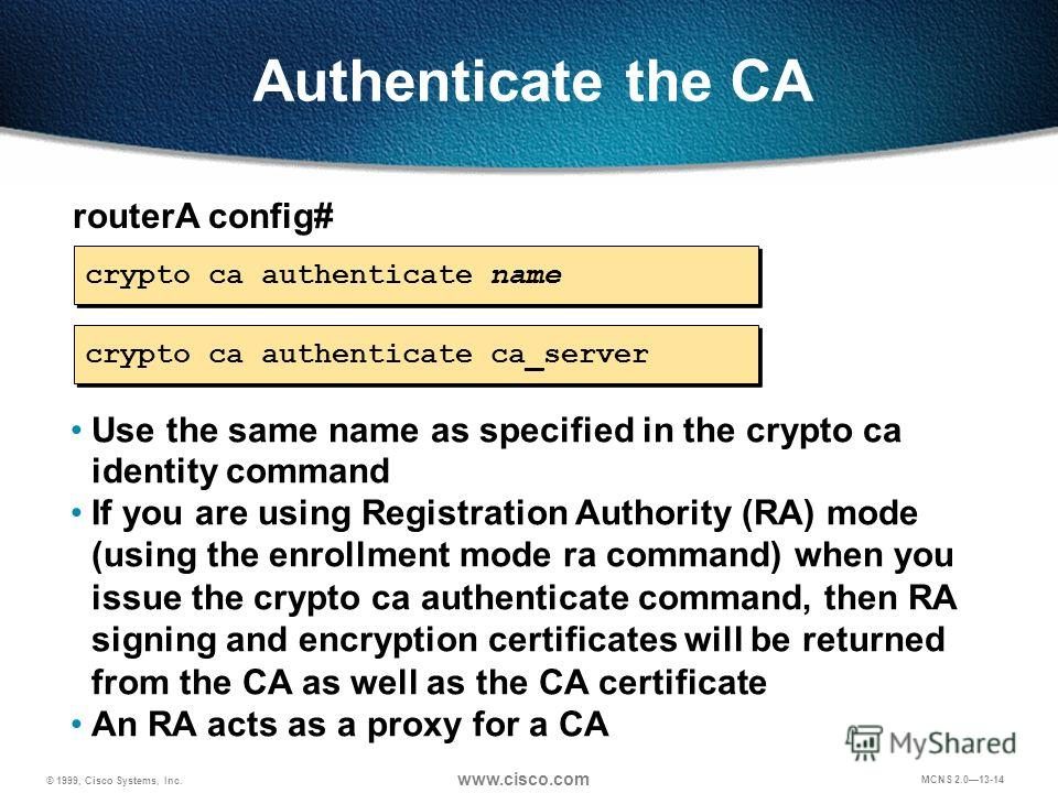 © 1999, Cisco Systems, Inc. www.cisco.com MCNS 2.013-14 Authenticate the CA routerA config# crypto ca authenticate name Use the same name as specified in the crypto ca identity command If you are using Registration Authority (RA) mode (using the enro