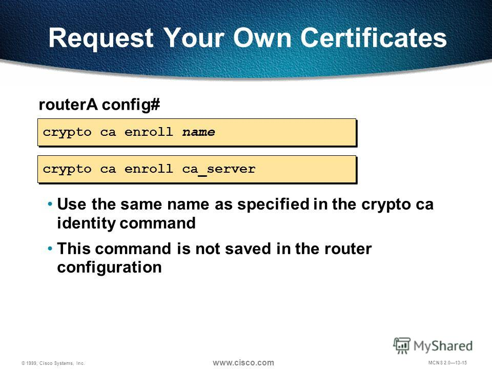 © 1999, Cisco Systems, Inc. www.cisco.com MCNS 2.013-15 Request Your Own Certificates routerA config# crypto ca enroll name Use the same name as specified in the crypto ca identity command This command is not saved in the router configuration crypto