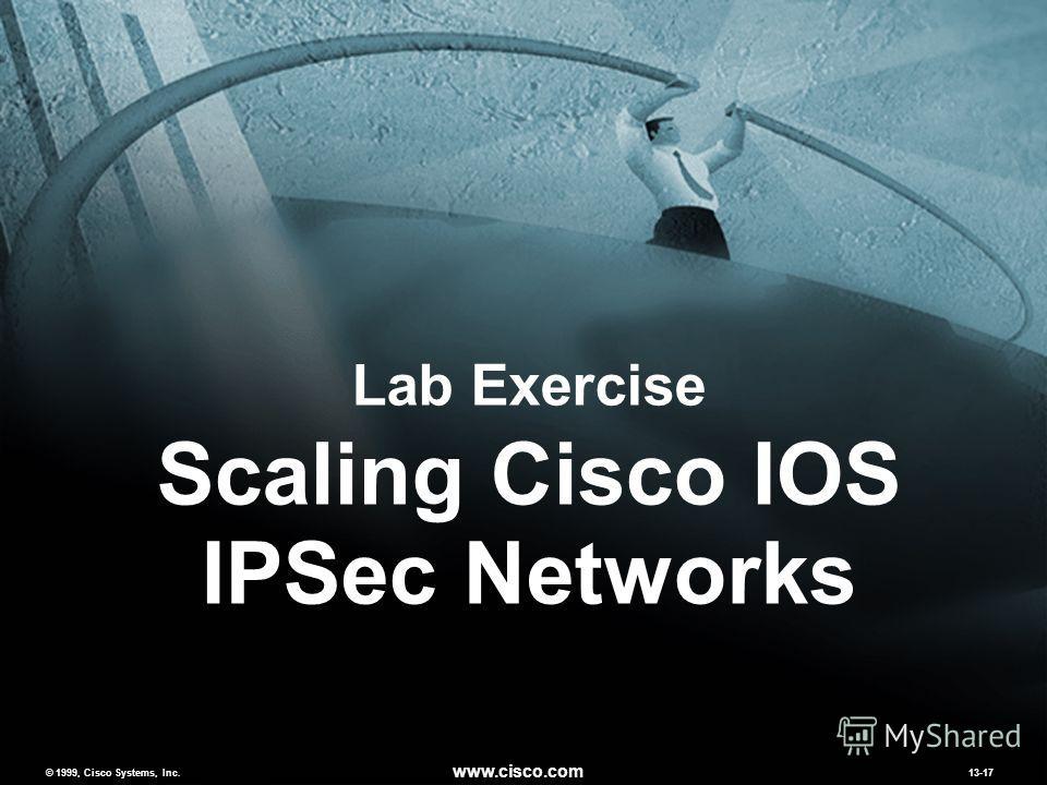 © 1999, Cisco Systems, Inc. www.cisco.com MCNS 2.013-17 © 1999, Cisco Systems, Inc. www.cisco.com 13-17 Lab Exercise Scaling Cisco IOS IPSec Networks