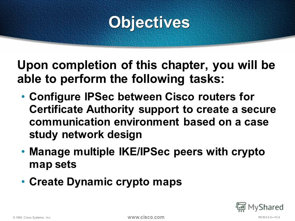 © 1999, Cisco Systems, Inc. www.cisco.com MCNS 2.013-2 Objectives Upon completion of this chapter, you will be able to perform the following tasks: Configure IPSec between Cisco routers for Certificate Authority support to create a secure communicati