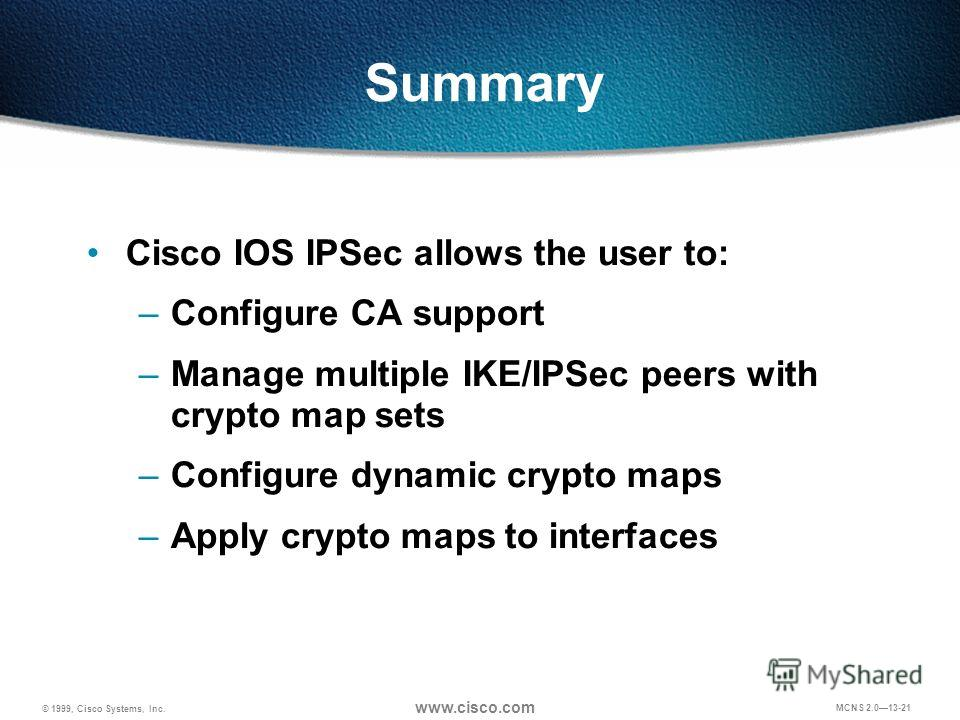 © 1999, Cisco Systems, Inc. www.cisco.com MCNS 2.013-21 Summary Cisco IOS IPSec allows the user to: –Configure CA support –Manage multiple IKE/IPSec peers with crypto map sets –Configure dynamic crypto maps –Apply crypto maps to interfaces
