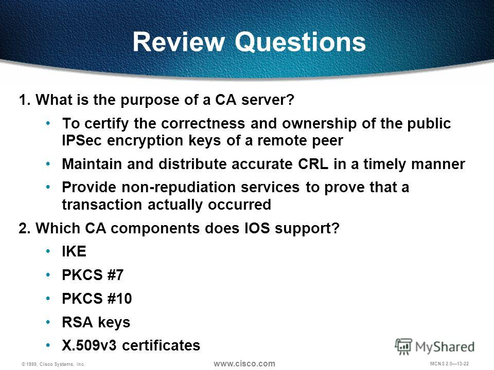 © 1999, Cisco Systems, Inc. www.cisco.com MCNS 2.013-22 Review Questions 1. What is the purpose of a CA server? To certify the correctness and ownership of the public IPSec encryption keys of a remote peer Maintain and distribute accurate CRL in a ti