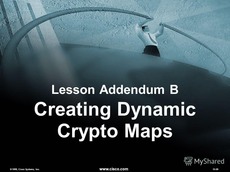 © 1999, Cisco Systems, Inc. www.cisco.com MCNS 2.013-29 © 1999, Cisco Systems, Inc. www.cisco.com 13-29 Lesson Addendum B Creating Dynamic Crypto Maps