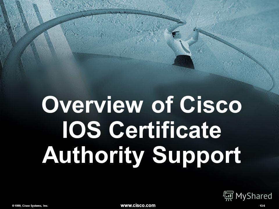 © 1999, Cisco Systems, Inc. www.cisco.com MCNS 2.013-6 © 1999, Cisco Systems, Inc. www.cisco.com 13-6 Overview of Cisco IOS Certificate Authority Support