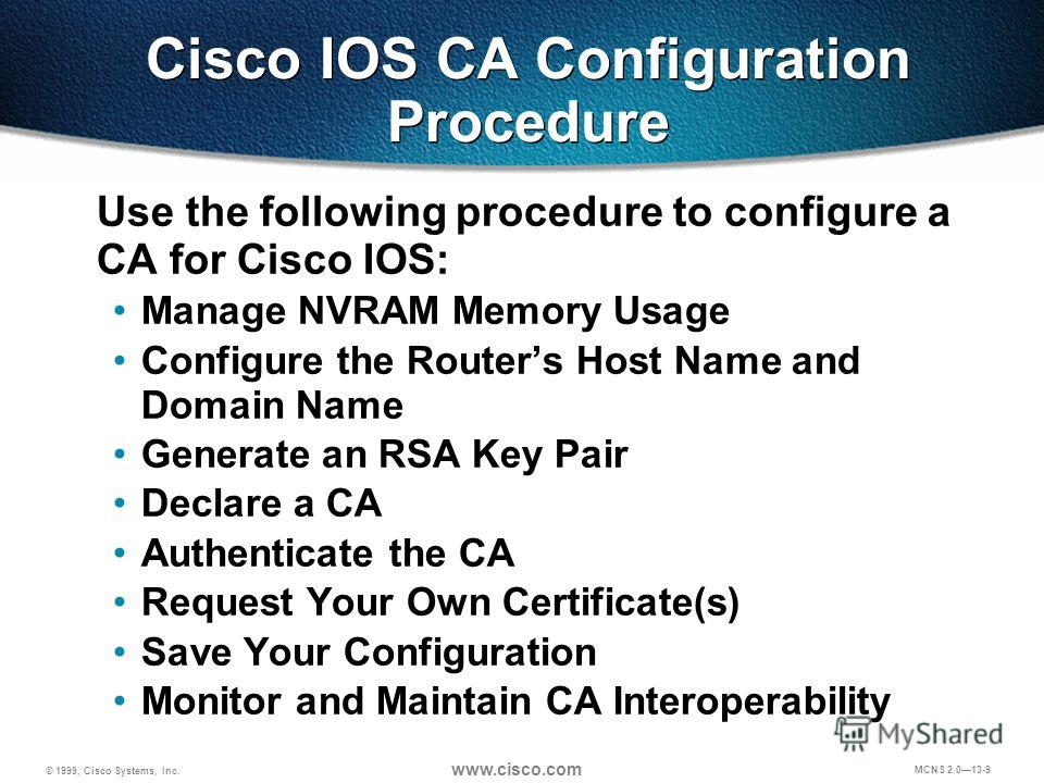 © 1999, Cisco Systems, Inc. www.cisco.com MCNS 2.013-9 Cisco IOS CA Configuration Procedure Use the following procedure to configure a CA for Cisco IOS: Manage NVRAM Memory Usage Configure the Routers Host Name and Domain Name Generate an RSA Key Pai