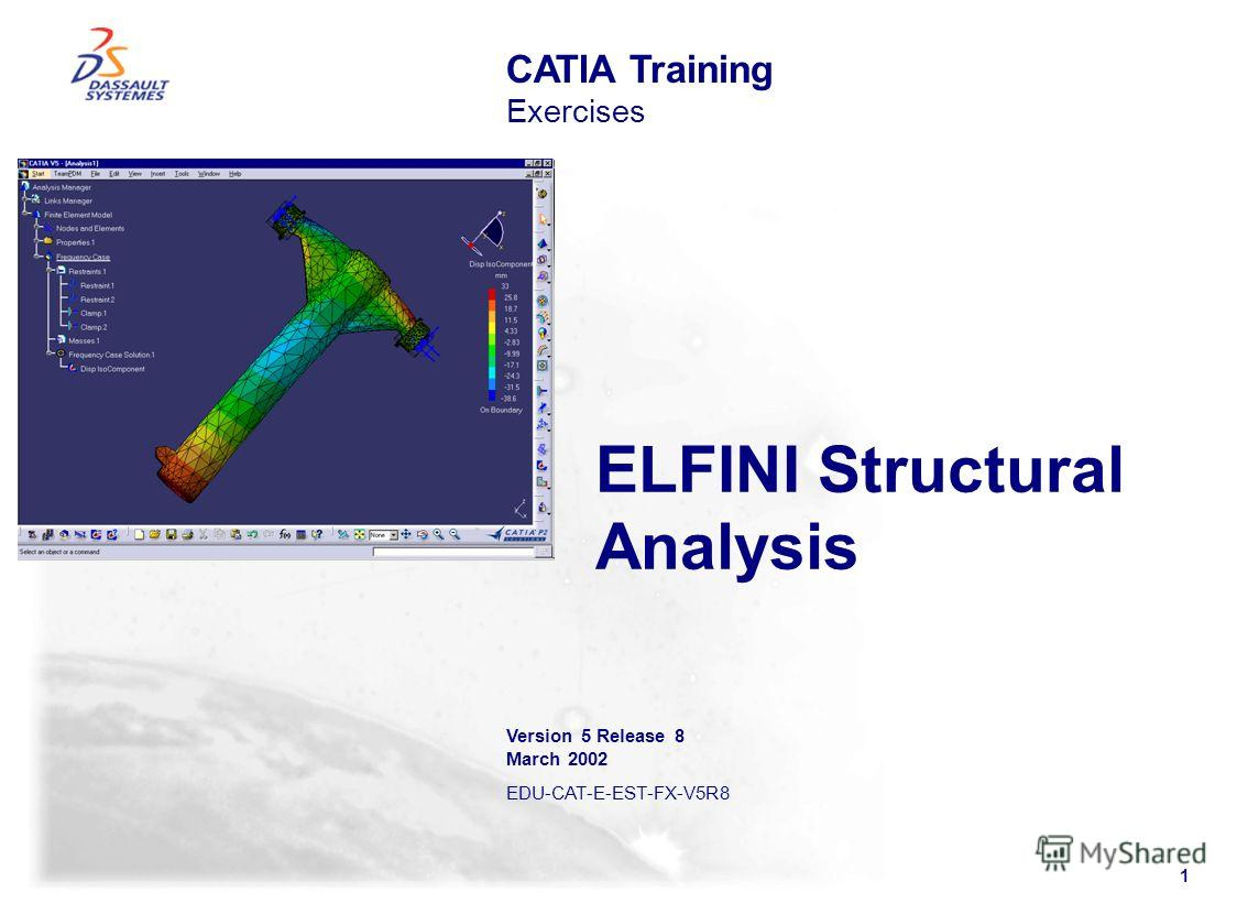 1 ELFINI Structural Analysis CATIA Training Exercises Version 5 Release 8 March 2002 EDU-CAT-E-EST-FX-V5R8