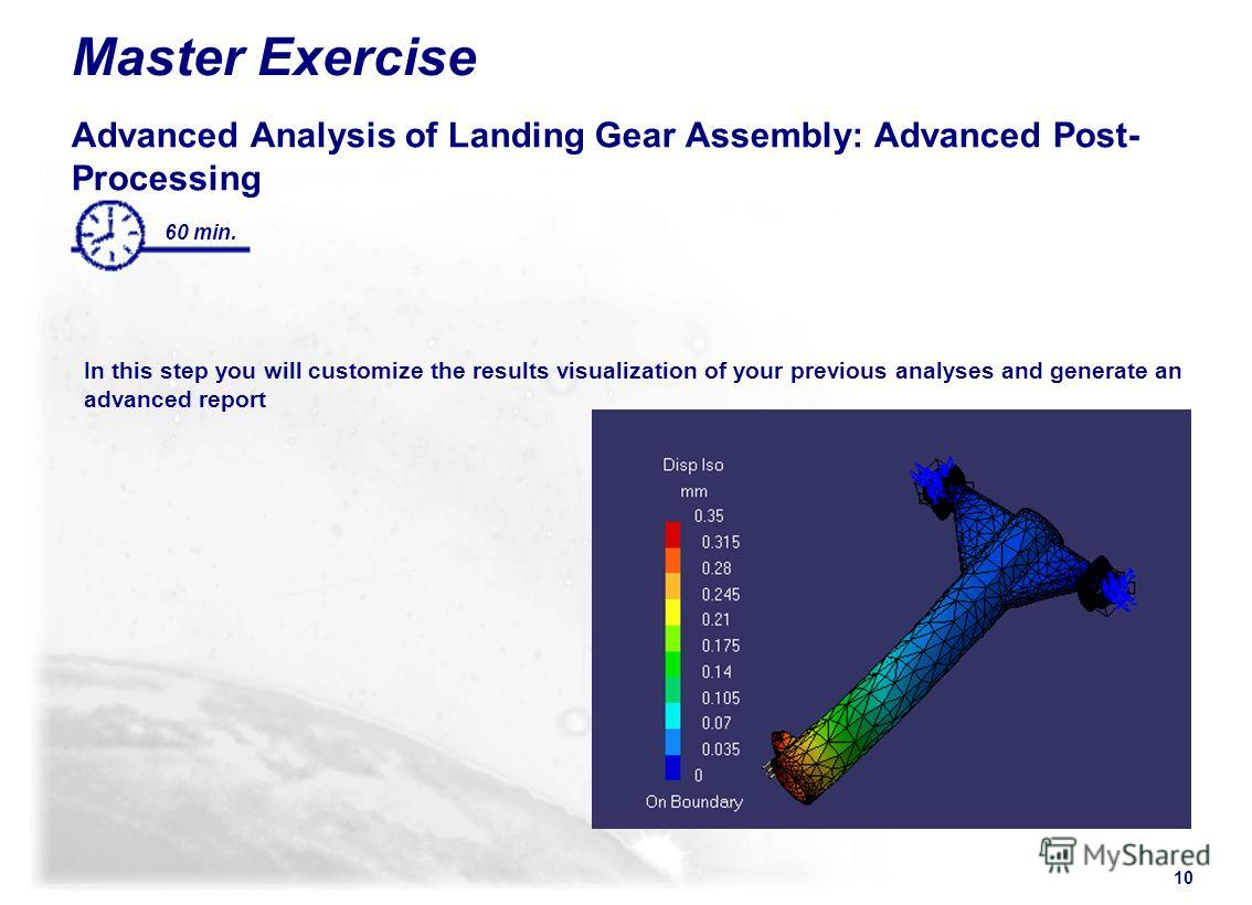 10 Master Exercise Advanced Analysis of Landing Gear Assembly: Advanced Post- Processing In this step you will customize the results visualization of your previous analyses and generate an advanced report 60 min.