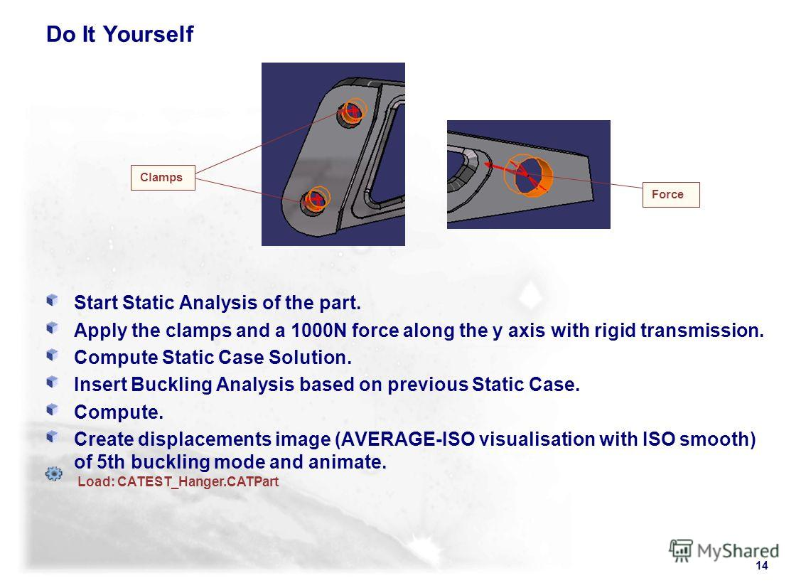 14 Do It Yourself Start Static Analysis of the part. Apply the clamps and a 1000N force along the y axis with rigid transmission. Compute Static Case Solution. Insert Buckling Analysis based on previous Static Case. Compute. Create displacements imag