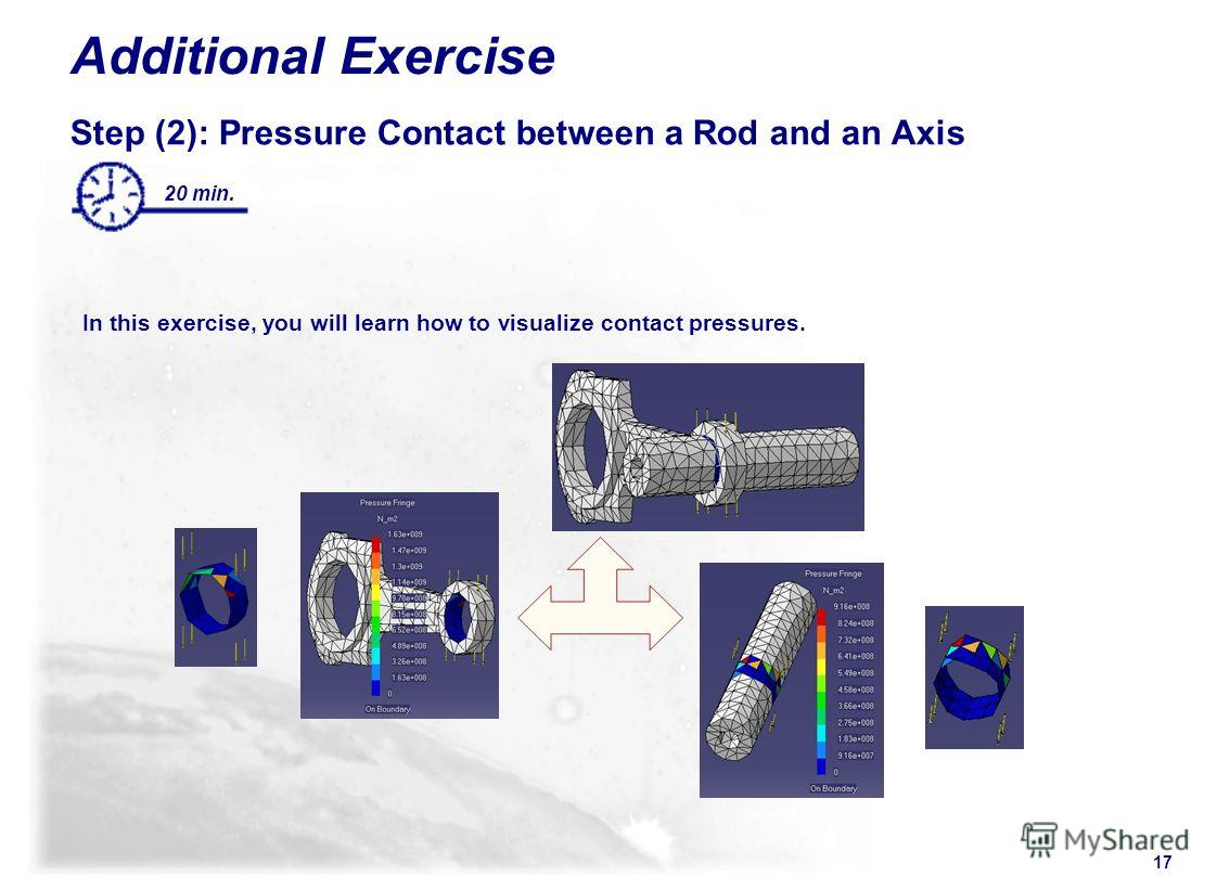 17 Additional Exercise Step (2): Pressure Contact between a Rod and an Axis In this exercise, you will learn how to visualize contact pressures. 20 min.