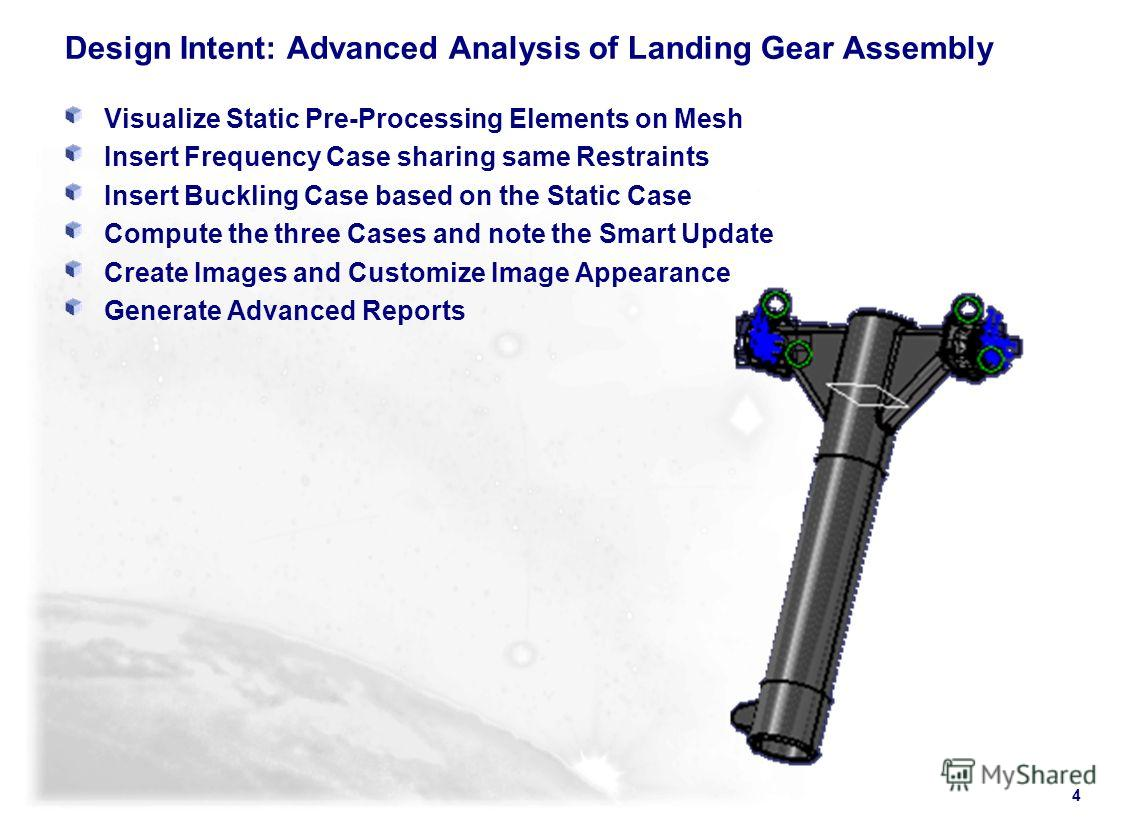 4 Design Intent: Advanced Analysis of Landing Gear Assembly Visualize Static Pre-Processing Elements on Mesh Insert Frequency Case sharing same Restraints Insert Buckling Case based on the Static Case Compute the three Cases and note the Smart Update