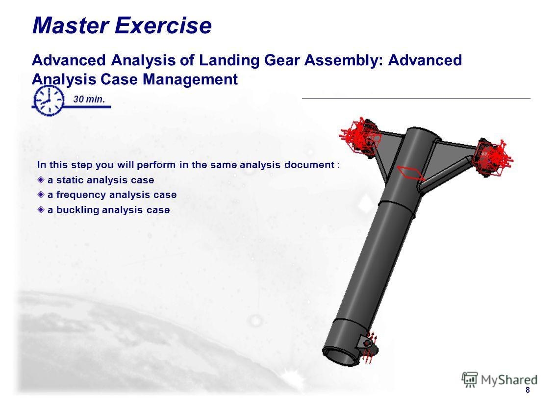 8 Master Exercise Advanced Analysis of Landing Gear Assembly: Advanced Analysis Case Management In this step you will perform in the same analysis document : a static analysis case a frequency analysis case a buckling analysis case 30 min.