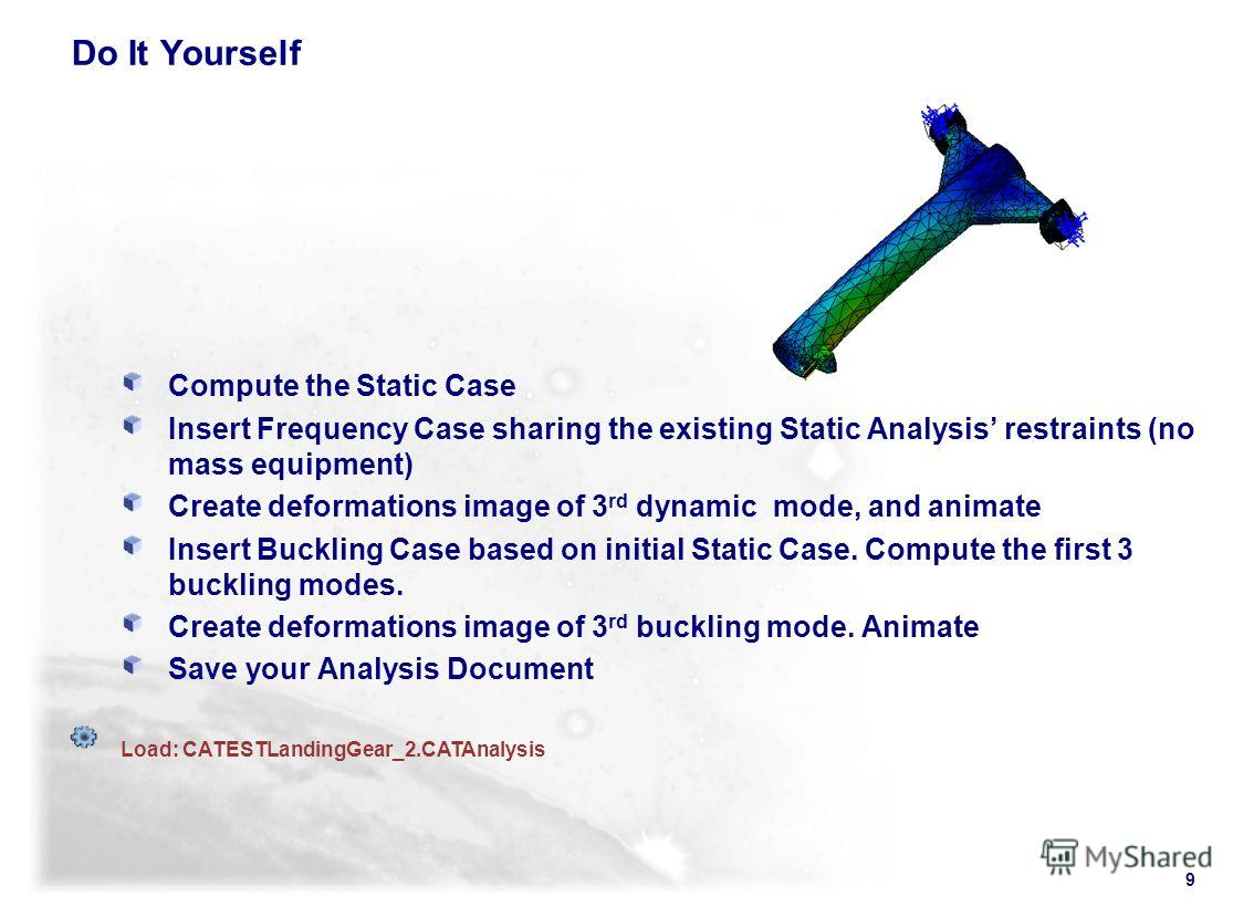 9 Do It Yourself Compute the Static Case Insert Frequency Case sharing the existing Static Analysis restraints (no mass equipment) Create deformations image of 3 rd dynamic mode, and animate Insert Buckling Case based on initial Static Case. Compute