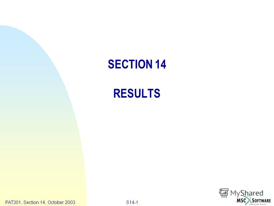 Copyright ® 2000 MSC.Software Results S14-1 PAT301, Section 14, October 2003 SECTION 14 RESULTS