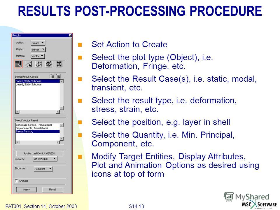 Copyright ® 2000 MSC.Software Results S14-13 PAT301, Section 14, October 2003 RESULTS POST-PROCESSING PROCEDURE Set Action to Create Select the plot type (Object), i.e. Deformation, Fringe, etc. Select the Result Case(s), i.e. static, modal, transien