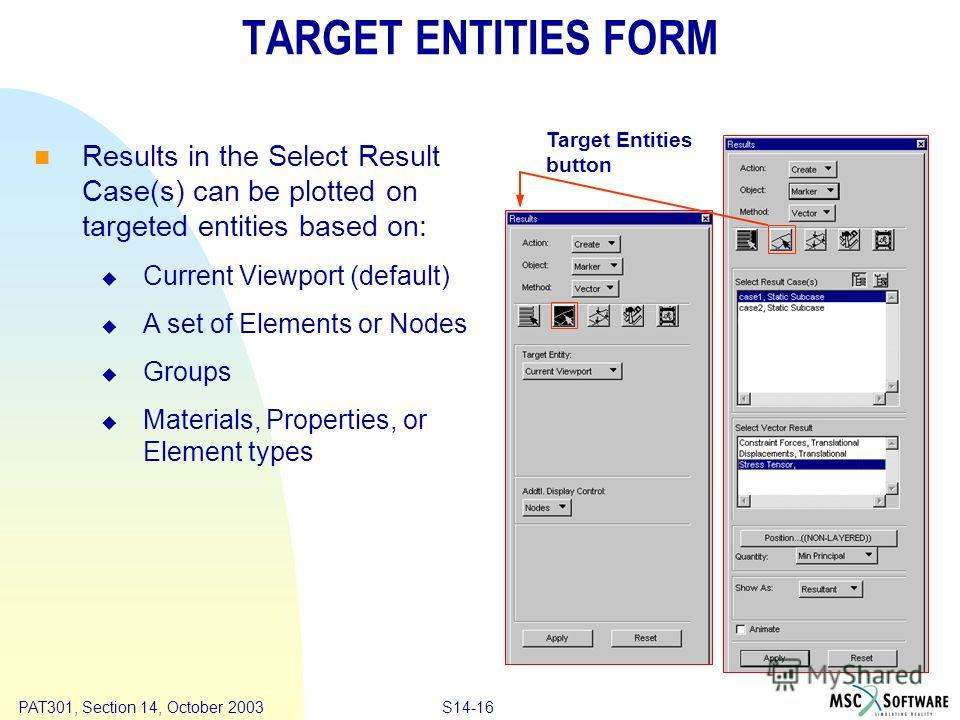 Copyright ® 2000 MSC.Software Results S14-16 PAT301, Section 14, October 2003 TARGET ENTITIES FORM Results in the Select Result Case(s) can be plotted on targeted entities based on: Current Viewport (default) A set of Elements or Nodes Groups Materia