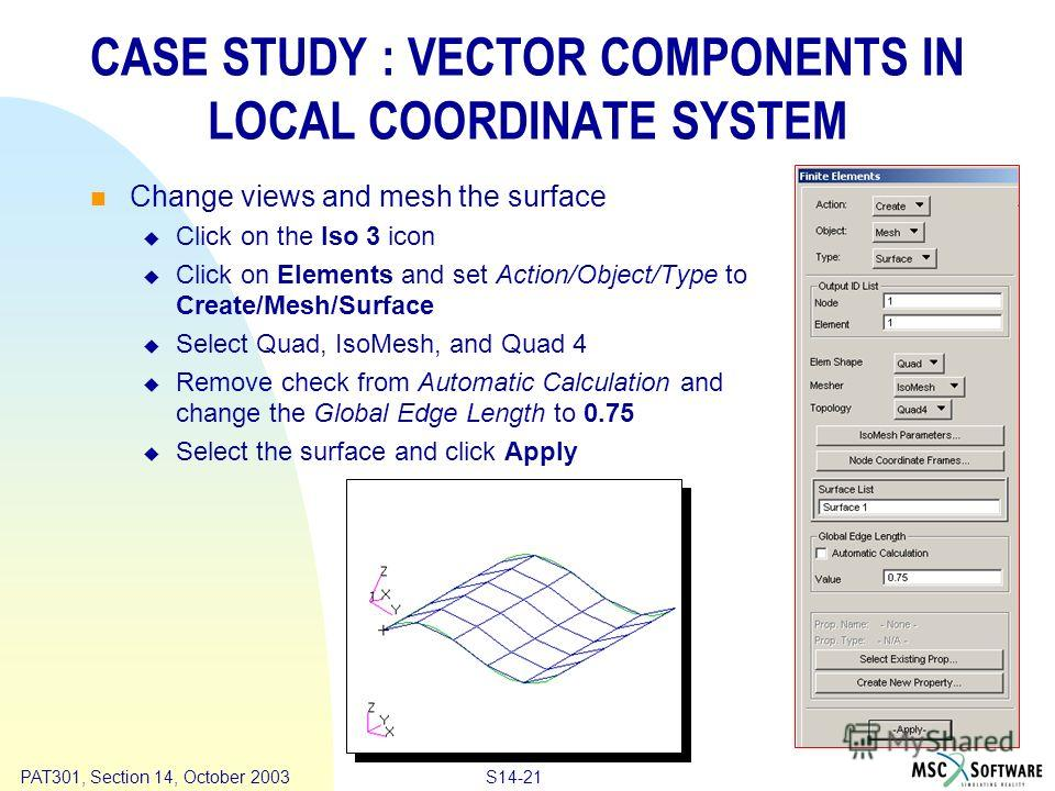 Copyright ® 2000 MSC.Software Results S14-21 PAT301, Section 14, October 2003 CASE STUDY : VECTOR COMPONENTS IN LOCAL COORDINATE SYSTEM Change views and mesh the surface Click on the Iso 3 icon Click on Elements and set Action/Object/Type to Create/M