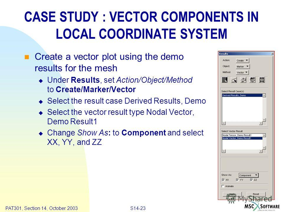 Copyright ® 2000 MSC.Software Results S14-23 PAT301, Section 14, October 2003 CASE STUDY : VECTOR COMPONENTS IN LOCAL COORDINATE SYSTEM Create a vector plot using the demo results for the mesh Under Results, set Action/Object/Method to Create/Marker/