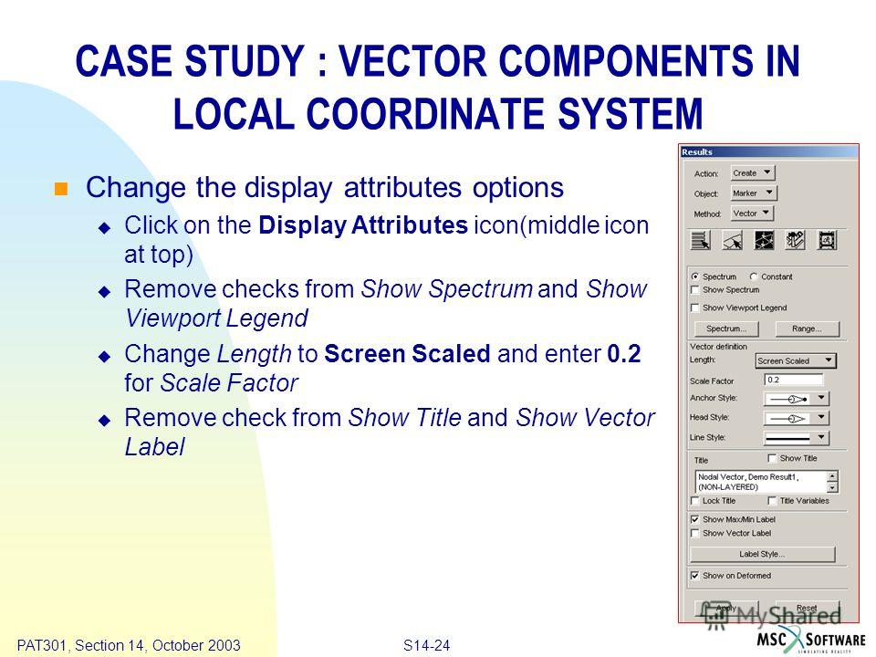 Copyright ® 2000 MSC.Software Results S14-24 PAT301, Section 14, October 2003 CASE STUDY : VECTOR COMPONENTS IN LOCAL COORDINATE SYSTEM Change the display attributes options Click on the Display Attributes icon(middle icon at top) Remove checks from