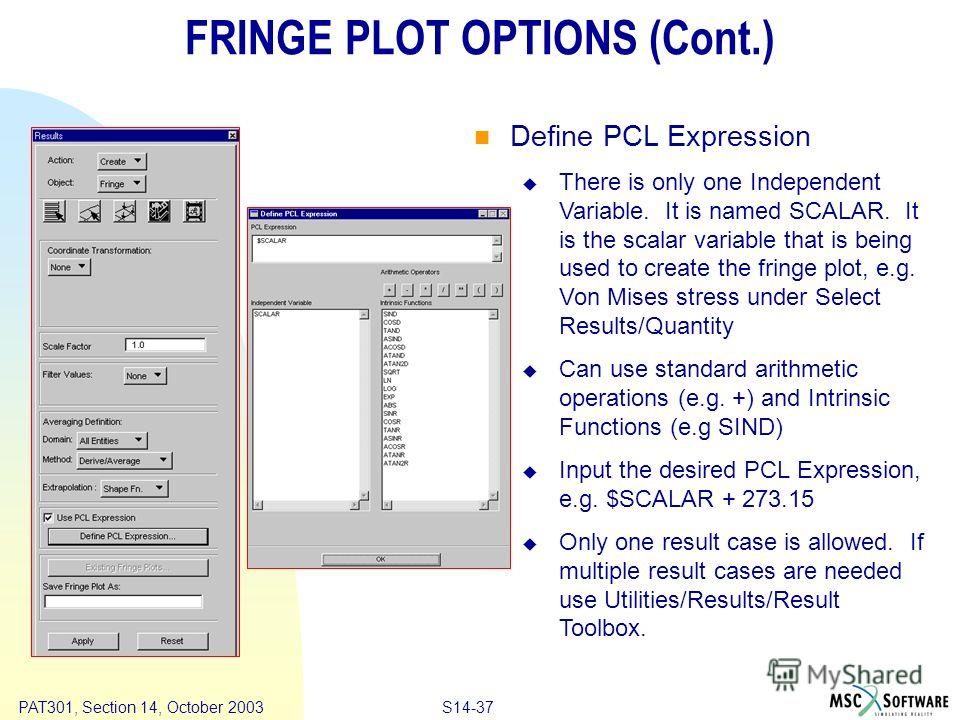 Copyright ® 2000 MSC.Software Results S14-37 PAT301, Section 14, October 2003 FRINGE PLOT OPTIONS (Cont.) Define PCL Expression There is only one Independent Variable. It is named SCALAR. It is the scalar variable that is being used to create the fri
