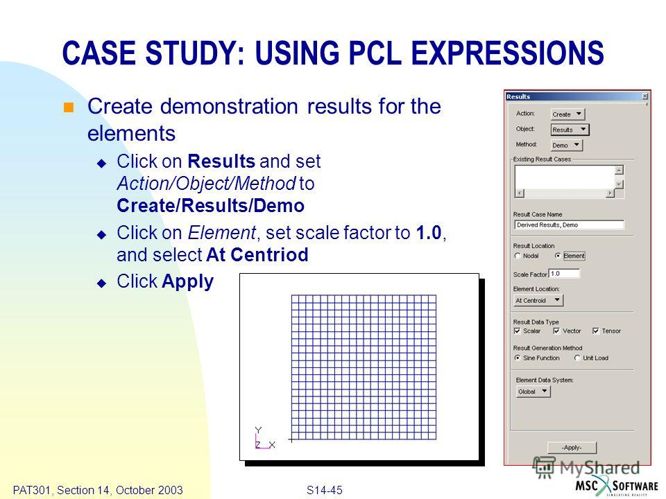 Copyright ® 2000 MSC.Software Results S14-45 PAT301, Section 14, October 2003 CASE STUDY: USING PCL EXPRESSIONS Create demonstration results for the elements Click on Results and set Action/Object/Method to Create/Results/Demo Click on Element, set s