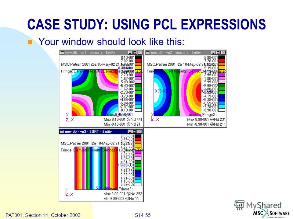 Copyright ® 2000 MSC.Software Results S14-55 PAT301, Section 14, October 2003 CASE STUDY: USING PCL EXPRESSIONS Your window should look like this: