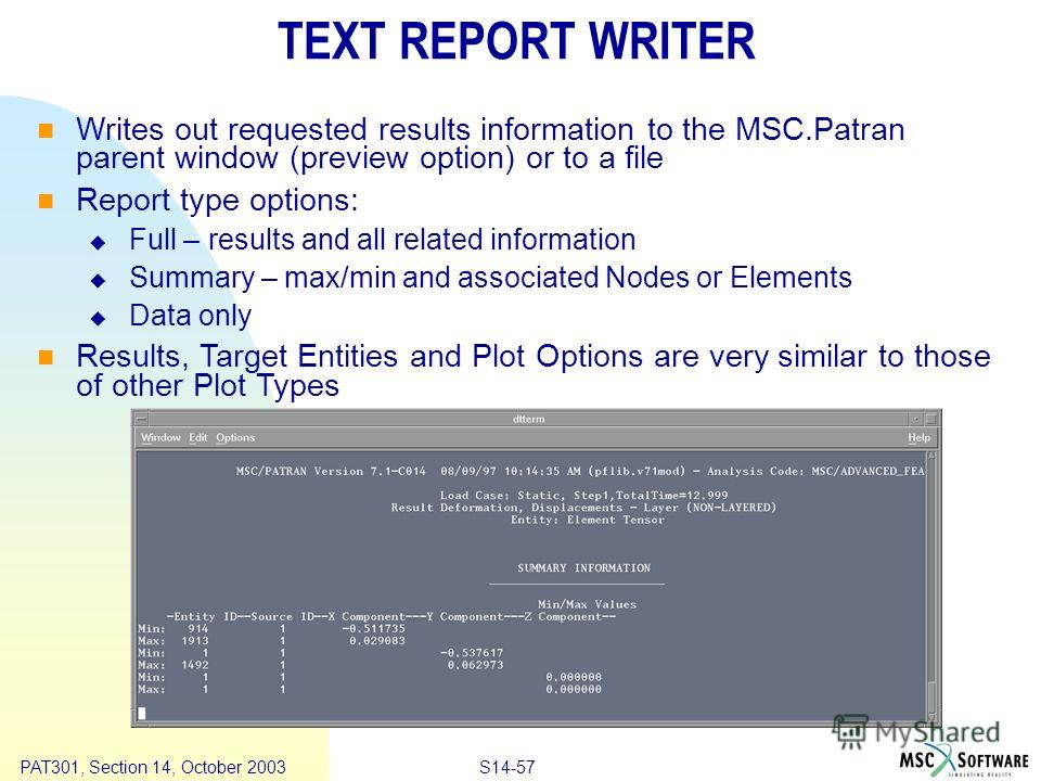 Copyright ® 2000 MSC.Software Results S14-57 PAT301, Section 14, October 2003 TEXT REPORT WRITER Writes out requested results information to the MSC.Patran parent window (preview option) or to a file Report type options: Full – results and all relate