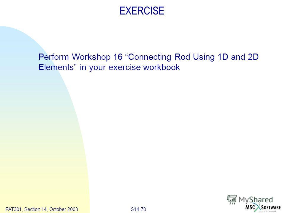 Copyright ® 2000 MSC.Software Results S14-70 PAT301, Section 14, October 2003 EXERCISE Perform Workshop 16 Connecting Rod Using 1D and 2D Elements in your exercise workbook