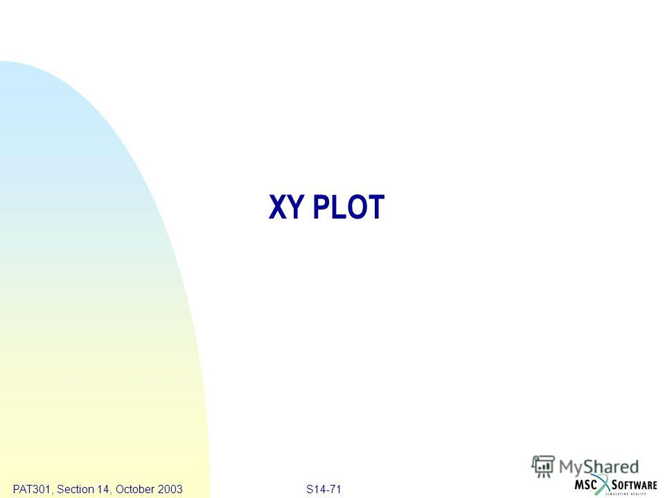 Copyright ® 2000 MSC.Software Results S14-71 PAT301, Section 14, October 2003 XY PLOT