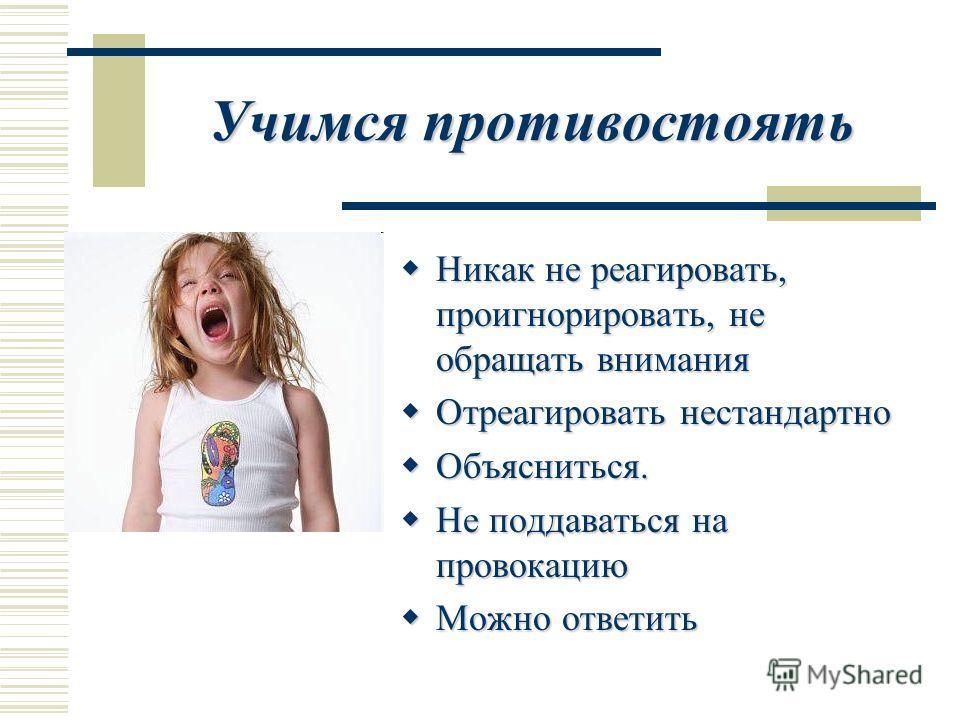 Учимся противостоять Никак не реагировать, проигнорировать, не обращать внимания Никак не реагировать, проигнорировать, не обращать внимания Отреагировать нестандартно Отреагировать нестандартно Объясниться. Объясниться. Не поддаваться на провокацию