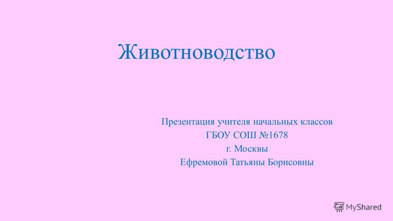 Животноводство Презентация учителя начальных классов ГБОУ СОШ 1678 г. Москвы Ефремовой Татьяны Борисовны